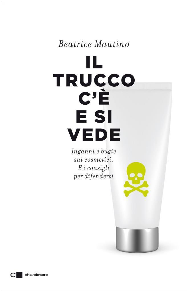 Il trucco c'è e si vede - Inganni e bugie sui cosmetici. E i consigli per difendersi